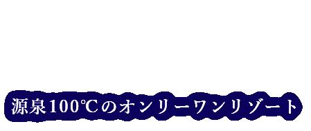 源泉100℃のオンリーワンリゾート